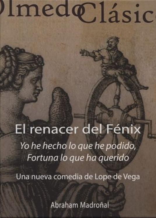 El renacer del Fénix: Yo he hecho lo que he podido, Fortuna lo que ha querido. Una nueva comedia de Lope de Vega